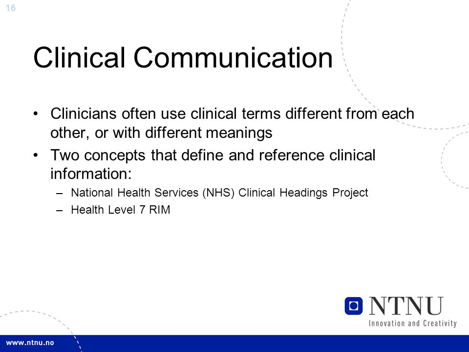 16 Clinical Communication Clinicians often use clinical terms different from each other, or with different meanings Two concepts that define and reference clinical information: –National Health Services (NHS) Clinical Headings Project –Health Level 7 RIM