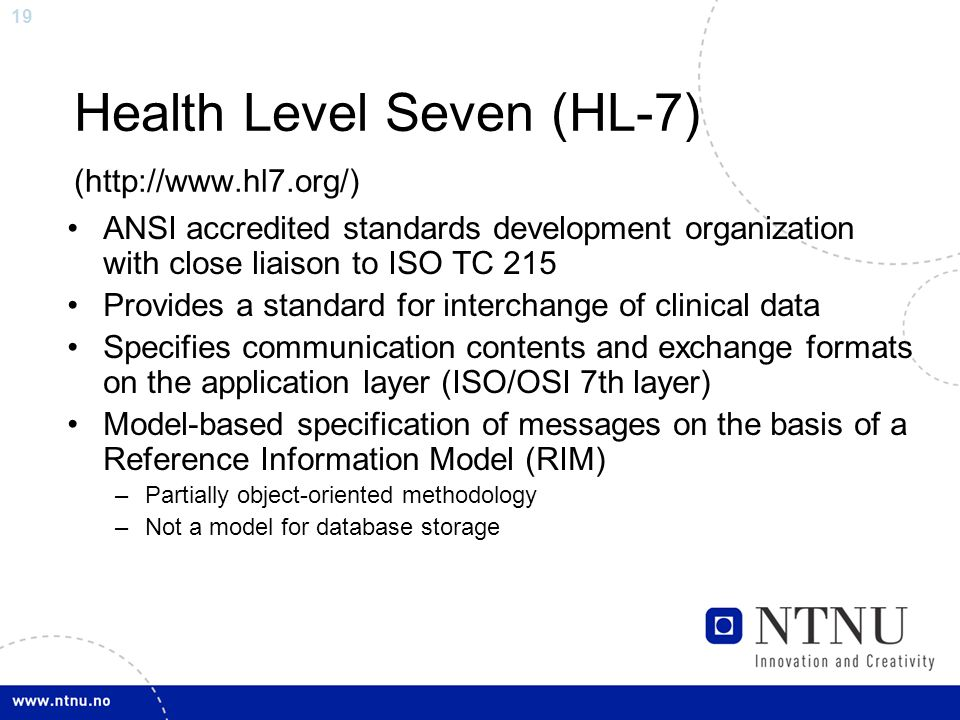 19 Health Level Seven (HL-7) (http://www.hl7.org/) ANSI accredited standards development organization with close liaison to ISO TC 215 Provides a standard for interchange of clinical data Specifies communication contents and exchange formats on the application layer (ISO/OSI 7th layer) Model-based specification of messages on the basis of a Reference Information Model (RIM) –Partially object-oriented methodology –Not a model for database storage