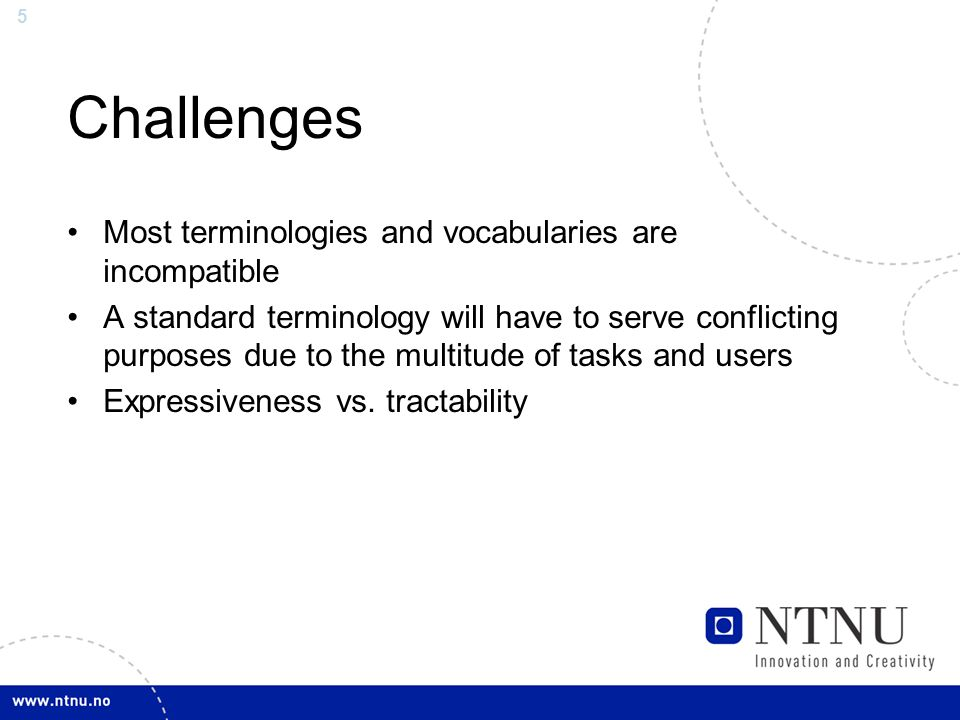 5 Challenges Most terminologies and vocabularies are incompatible A standard terminology will have to serve conflicting purposes due to the multitude of tasks and users Expressiveness vs.