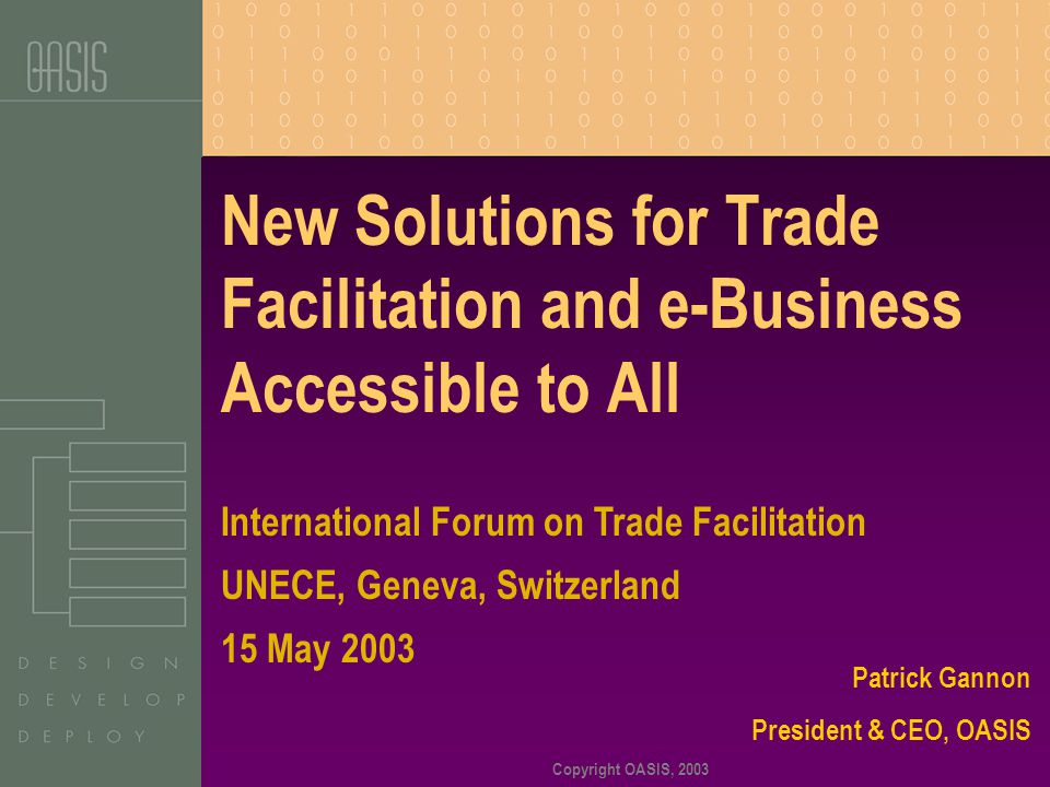 Copyright OASIS, 2003 New Solutions for Trade Facilitation and e-Business Accessible to All Patrick Gannon President & CEO, OASIS International Forum on Trade Facilitation UNECE, Geneva, Switzerland 15 May 2003