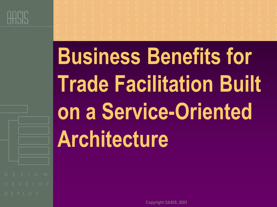 Copyright OASIS, 2003 Business Benefits for Trade Facilitation Built on a Service-Oriented Architecture