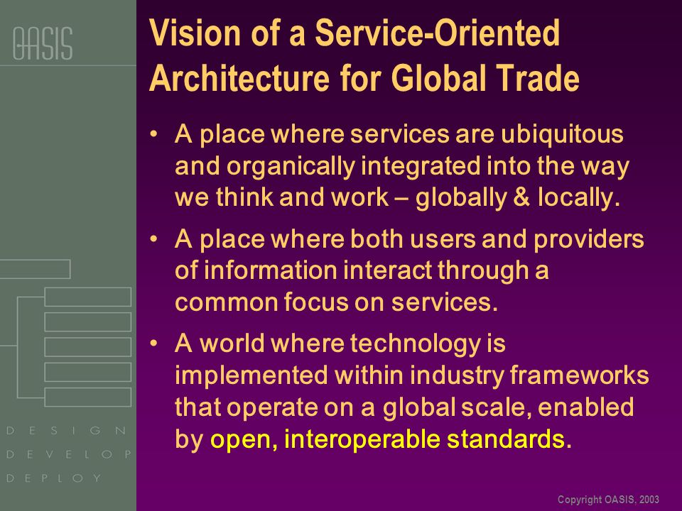 Copyright OASIS, 2003 Vision of a Service-Oriented Architecture for Global Trade A place where services are ubiquitous and organically integrated into the way we think and work – globally & locally.