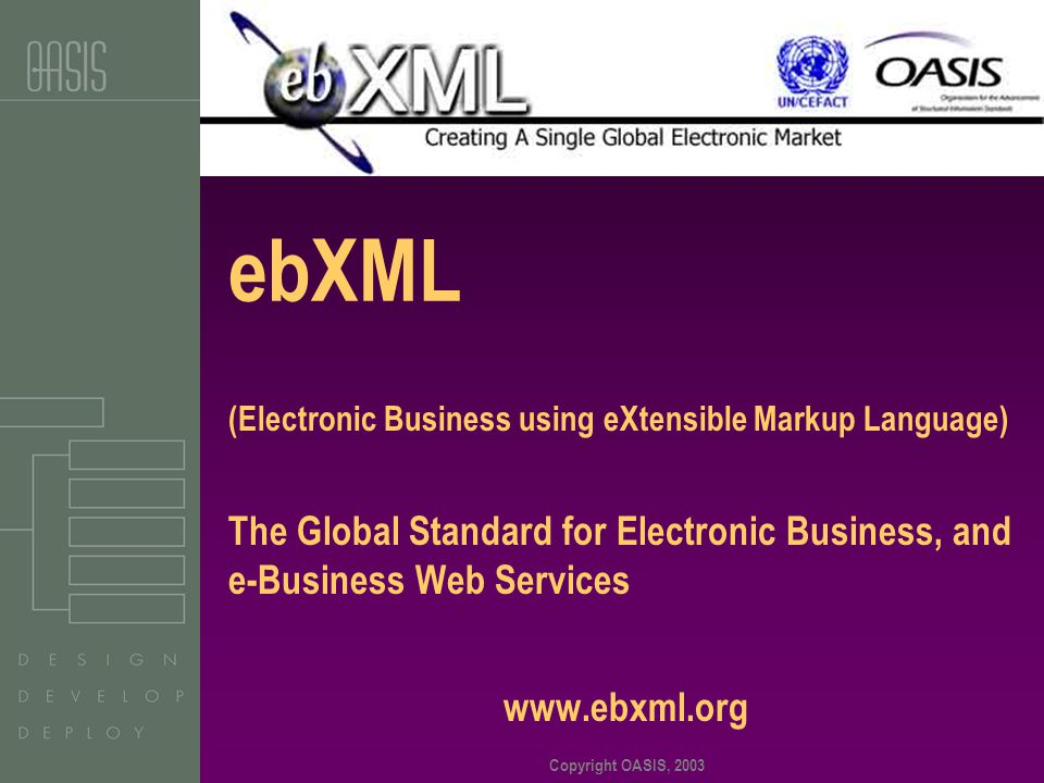 Copyright OASIS, 2003 ebXML (Electronic Business using eXtensible Markup Language) The Global Standard for Electronic Business, and e-Business Web Services www.ebxml.org