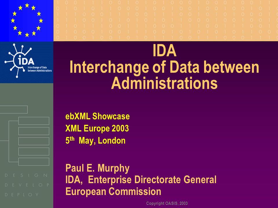 Copyright OASIS, 2003 IDA Interchange of Data between Administrations ebXML Showcase XML Europe 2003 5 th May, London Paul E. Murphy IDA, Enterprise D