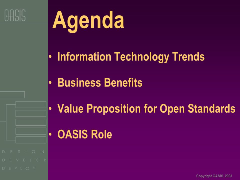 Copyright OASIS, 2003 Agenda Information Technology Trends Business Benefits Value Proposition for Open Standards OASIS Role