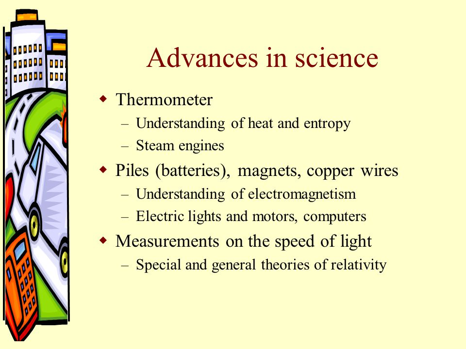 Advances in science  Thermometer – Understanding of heat and entropy – Steam engines  Piles (batteries), magnets, copper wires – Understanding of electromagnetism – Electric lights and motors, computers  Measurements on the speed of light – Special and general theories of relativity