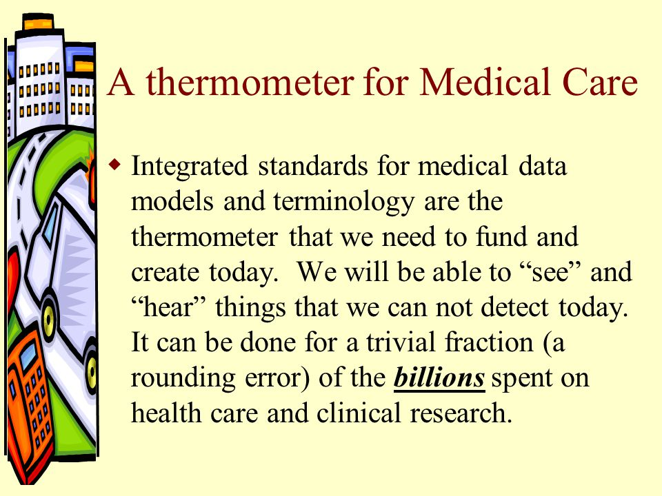 A thermometer for Medical Care  Integrated standards for medical data models and terminology are the thermometer that we need to fund and create today.