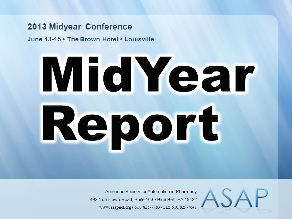 2013 Midyear Conference June 13-15 The Brown Hotel Louisville American Society for Automation in Pharmacy 492 Norristown Road, Suite 160 Blue Bell, PA 19422 www.asapnet.org 610/825-7783 Fax:610/825-7641
