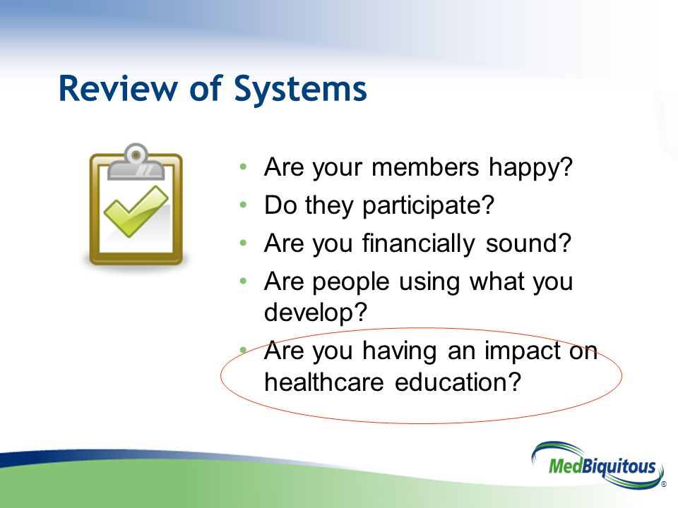 ® Review of Systems Are your members happy. Do they participate.