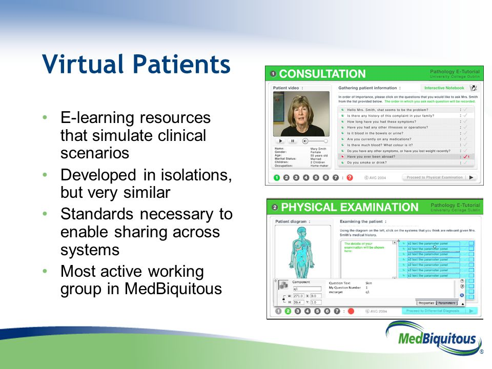 ® Virtual Patients E-learning resources that simulate clinical scenarios Developed in isolations, but very similar Standards necessary to enable sharing across systems Most active working group in MedBiquitous