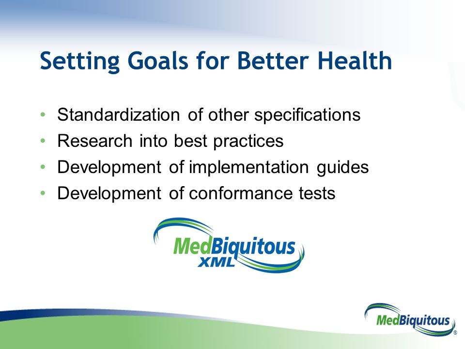 ® Setting Goals for Better Health Standardization of other specifications Research into best practices Development of implementation guides Development of conformance tests