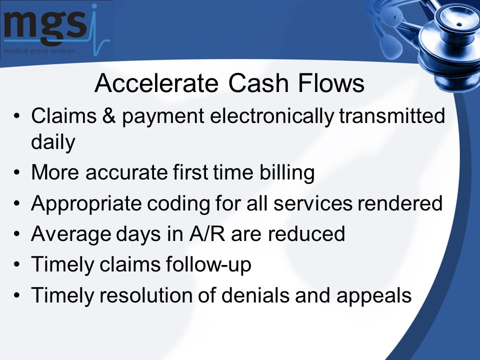 Claims & payment electronically transmitted daily More accurate first time billing Appropriate coding for all services rendered Average days in A/R are reduced Timely claims follow-up Timely resolution of denials and appeals Accelerate Cash Flows