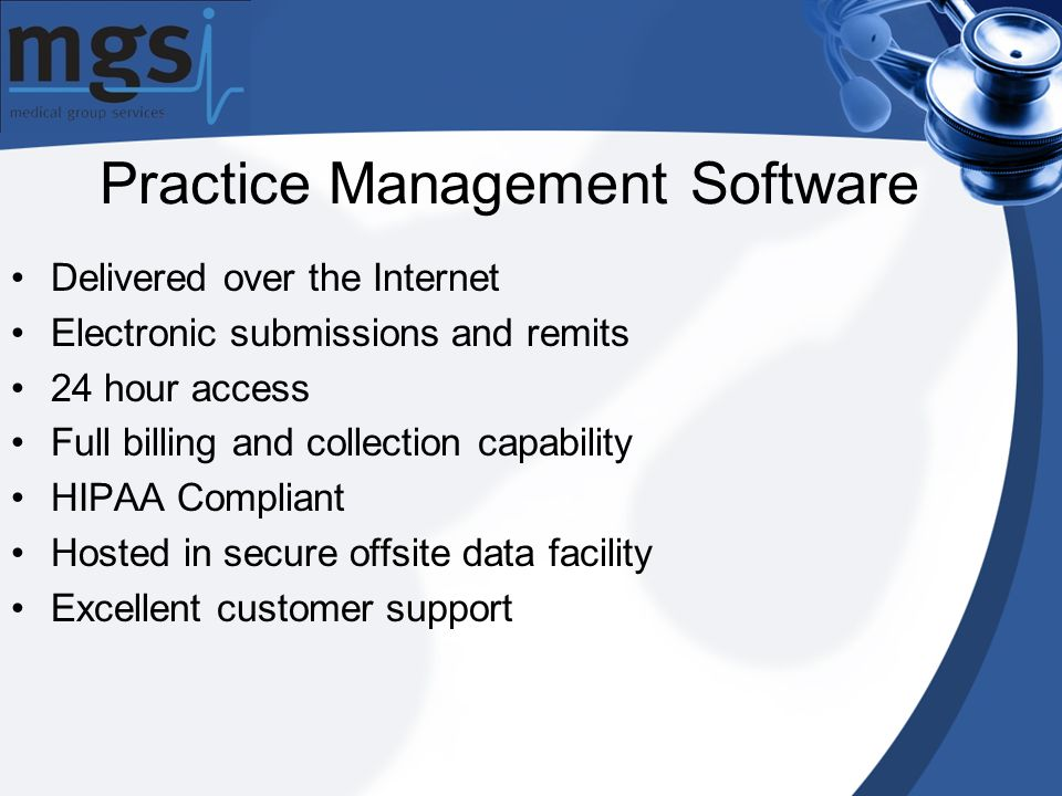 Practice Management Software Delivered over the Internet Electronic submissions and remits 24 hour access Full billing and collection capability HIPAA Compliant Hosted in secure offsite data facility Excellent customer support