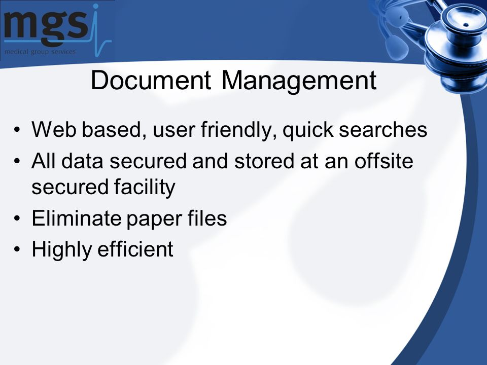 Document Management Web based, user friendly, quick searches All data secured and stored at an offsite secured facility Eliminate paper files Highly efficient