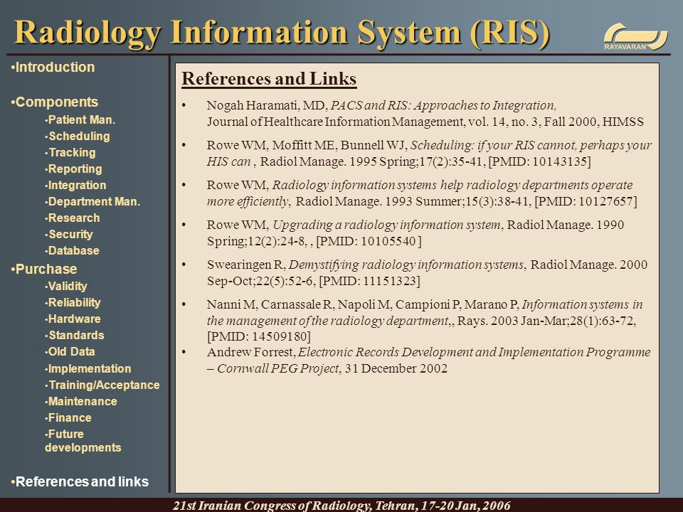 Radiology Information System (RIS) 21st Iranian Congress of Radiology, Tehran, 17-20 Jan, 2006 Introduction Components Patient Man. Scheduling Trackin