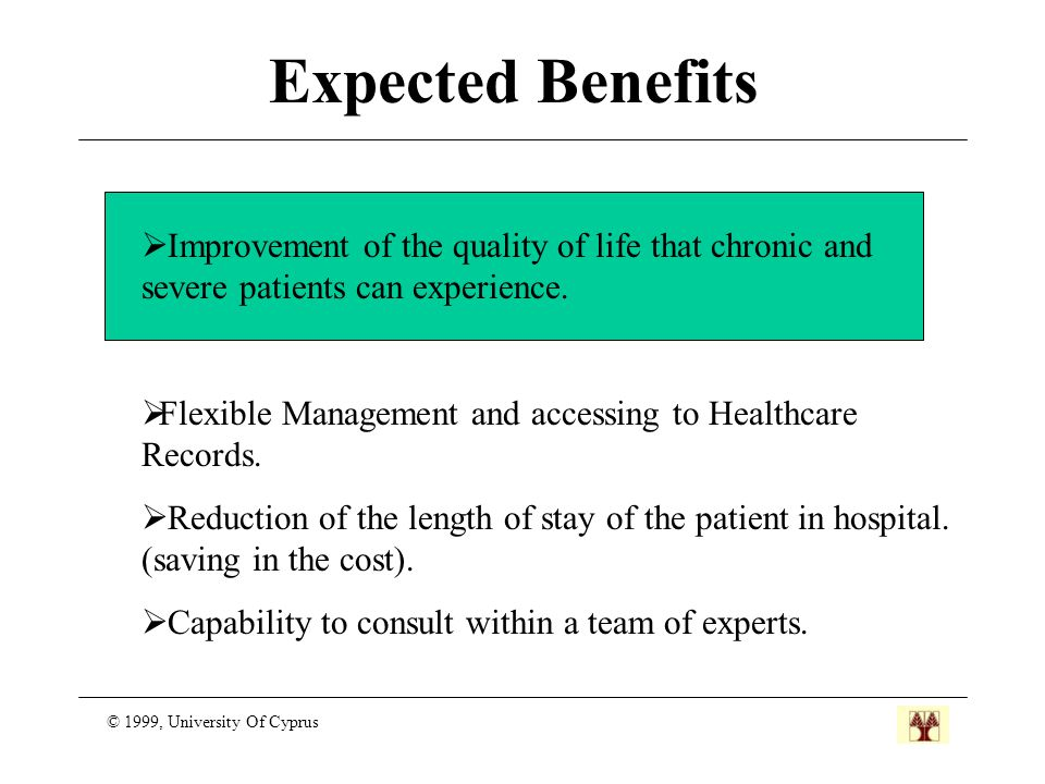 Expected Benefits © 1999, University Of Cyprus  Improvement of the quality of life that chronic and severe patients can experience.