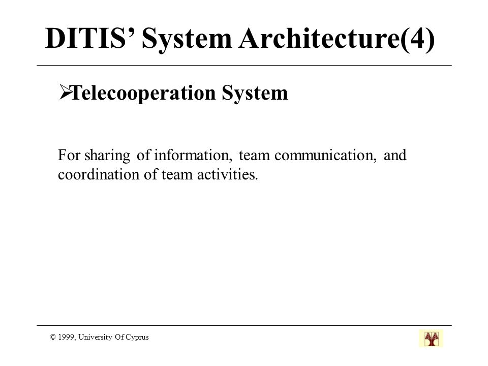 DITIS' System Architecture(4) © 1999, University Of Cyprus  Telecooperation System For sharing of information, team communication, and coordination of team activities.