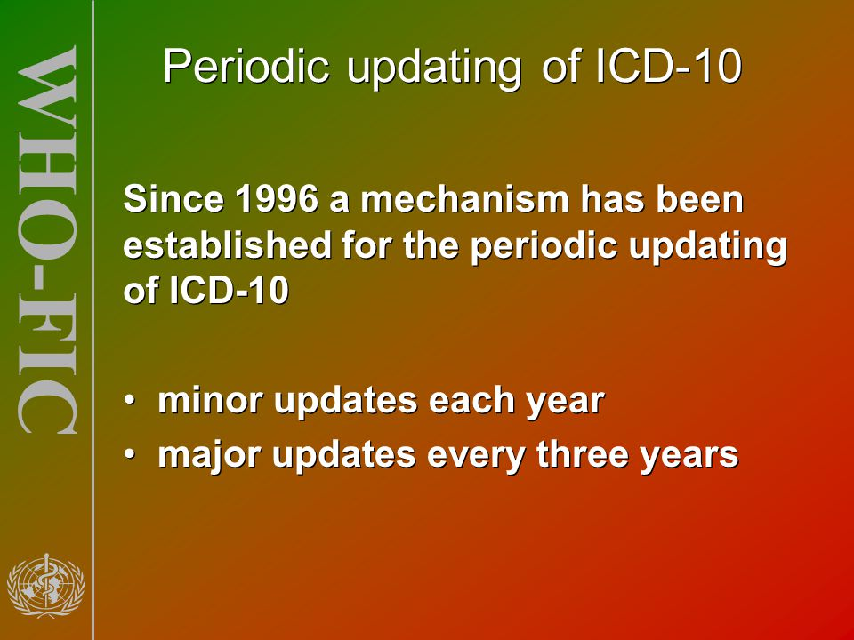 WHO-FIC Periodic updating of ICD-10 Since 1996 a mechanism has been established for the periodic updating of ICD-10 minor updates each year major upda