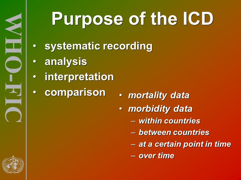 WHO-FIC Purpose of the ICD systematic recording analysis interpretation comparison systematic recording analysis interpretation comparison mortality d