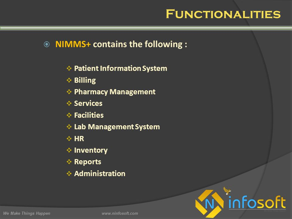  NIMMS+ contains the following :  Patient Information System  Billing  Pharmacy Management  Services  Facilities  Lab Management System  HR  Inventory  Reports  Administration We Make Things Happen www.ninfosoft.com Functionalities