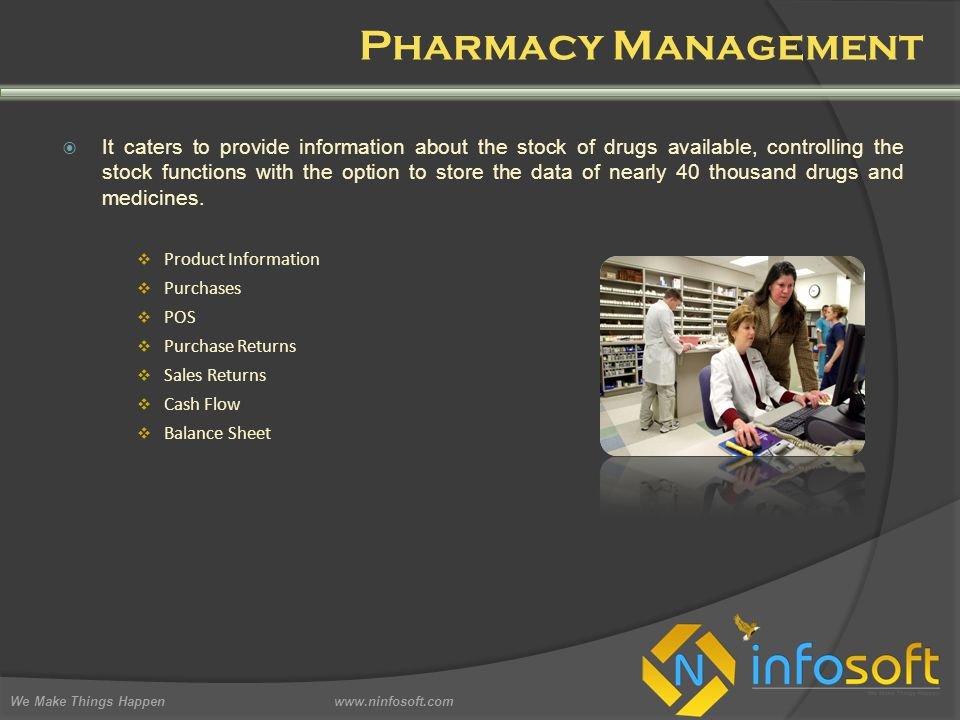 Pharmacy Management We Make Things Happen www.ninfosoft.com  It caters to provide information about the stock of drugs available, controlling the stock functions with the option to store the data of nearly 40 thousand drugs and medicines.