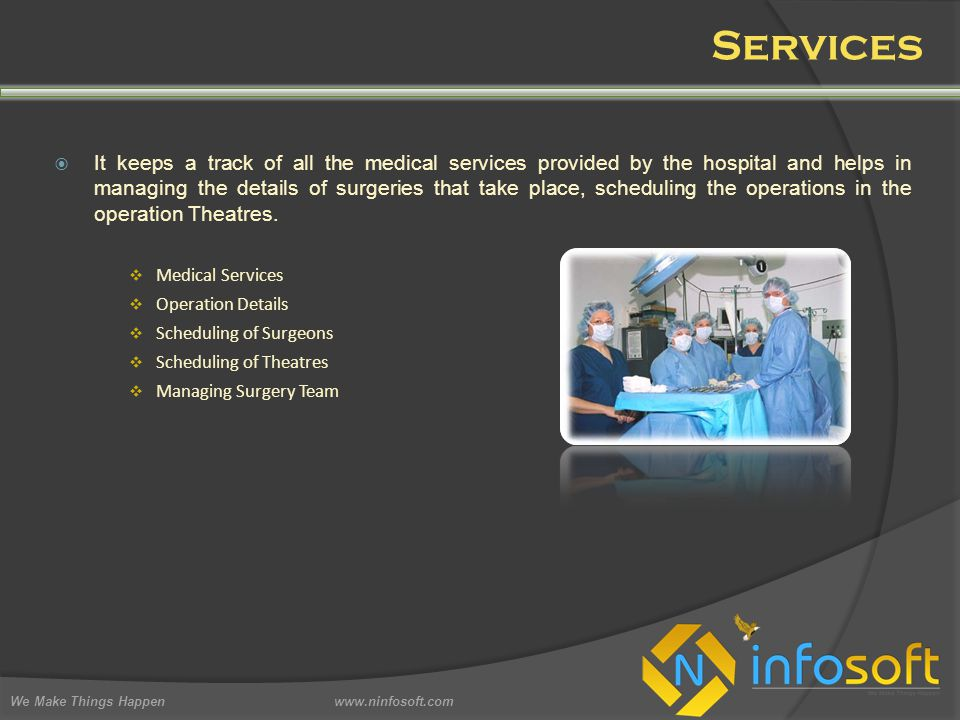 Services We Make Things Happen www.ninfosoft.com  It keeps a track of all the medical services provided by the hospital and helps in managing the details of surgeries that take place, scheduling the operations in the operation Theatres.