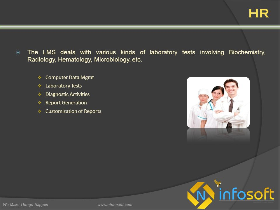 HR We Make Things Happen www.ninfosoft.com  The LMS deals with various kinds of laboratory tests involving Biochemistry, Radiology, Hematology, Microbiology, etc.