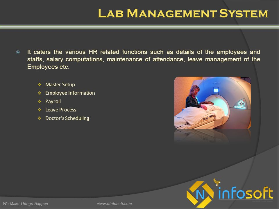 Lab Management System We Make Things Happen www.ninfosoft.com  It caters the various HR related functions such as details of the employees and staffs, salary computations, maintenance of attendance, leave management of the Employees etc.