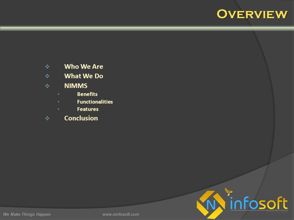 Overview  Who We Are  What We Do  NIMMS Benefits Functionalities Features  Conclusion We Make Things Happen www.ninfosoft.com