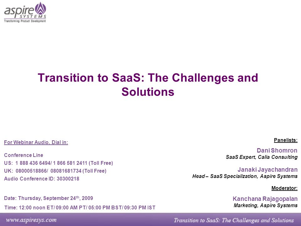 Transition to SaaS: The Challenges and Solutions Panelists: Dani Shomron SaaS Expert, Calia Consulting Janaki Jayachandran Head – SaaS Specialization, Aspire Systems Moderator: Kanchana Rajagopalan Marketing, Aspire Systems For Webinar Audio, Dial in: Conference Line US: 1 888 436 6494/ 1 866 581 2411 (Toll Free) UK: 08000518866/ 08081681734 (Toll Free) Audio Conference ID: 30300218 Date: Thursday, September 24 th, 2009 Time: 12:00 noon ET/ 09:00 AM PT/ 05:00 PM BST/ 09:30 PM IST
