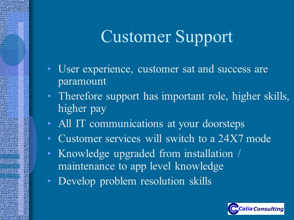 Customer Support User experience, customer sat and success are paramount Therefore support has important role, higher skills, higher pay All IT communications at your doorsteps Customer services will switch to a 24X7 mode Knowledge upgraded from installation / maintenance to app level knowledge Develop problem resolution skills