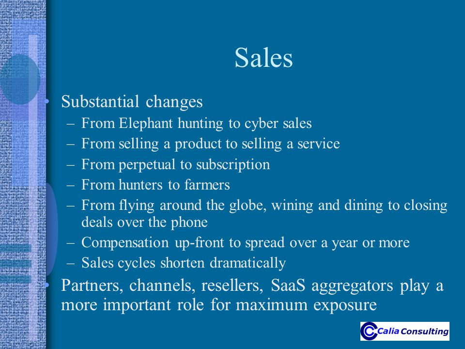 Sales Substantial changes –From Elephant hunting to cyber sales –From selling a product to selling a service –From perpetual to subscription –From hunters to farmers –From flying around the globe, wining and dining to closing deals over the phone –Compensation up-front to spread over a year or more –Sales cycles shorten dramatically Partners, channels, resellers, SaaS aggregators play a more important role for maximum exposure