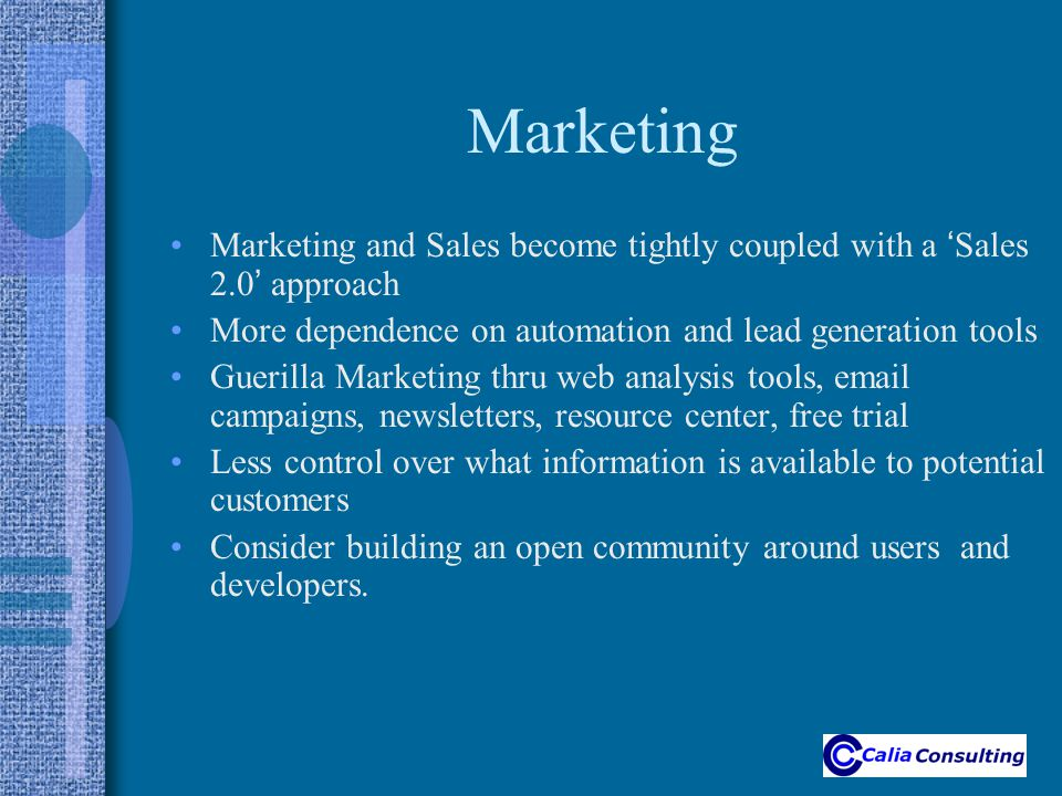Marketing Marketing and Sales become tightly coupled with a ' Sales 2.0 ' approach More dependence on automation and lead generation tools Guerilla Marketing thru web analysis tools, email campaigns, newsletters, resource center, free trial Less control over what information is available to potential customers Consider building an open community around users and developers.