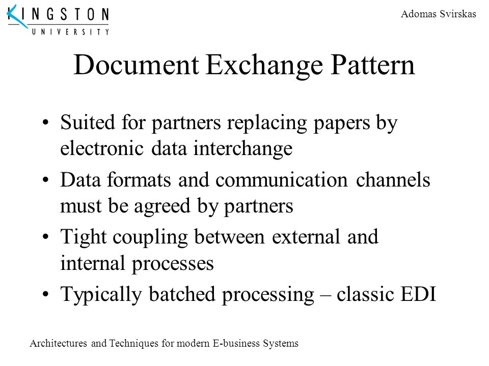 Adomas Svirskas Architectures and Techniques for modern E-business Systems Document Exchange Pattern Suited for partners replacing papers by electroni