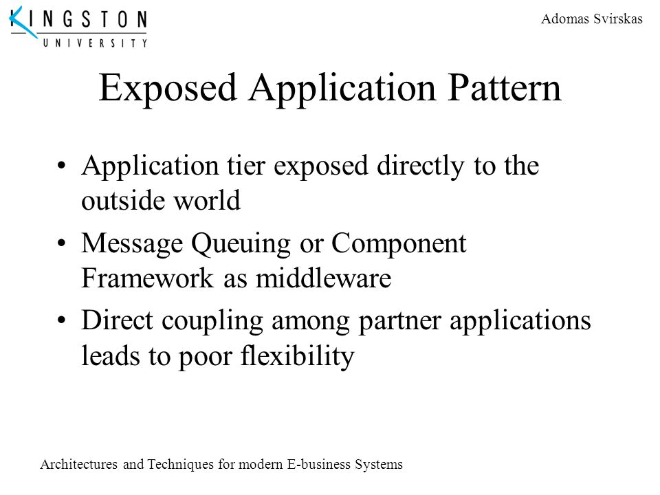 Adomas Svirskas Architectures and Techniques for modern E-business Systems Exposed Application Pattern Application tier exposed directly to the outsid