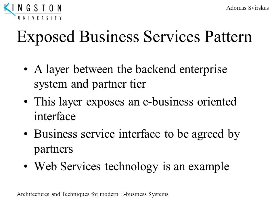 Adomas Svirskas Architectures and Techniques for modern E-business Systems Exposed Business Services Pattern A layer between the backend enterprise sy