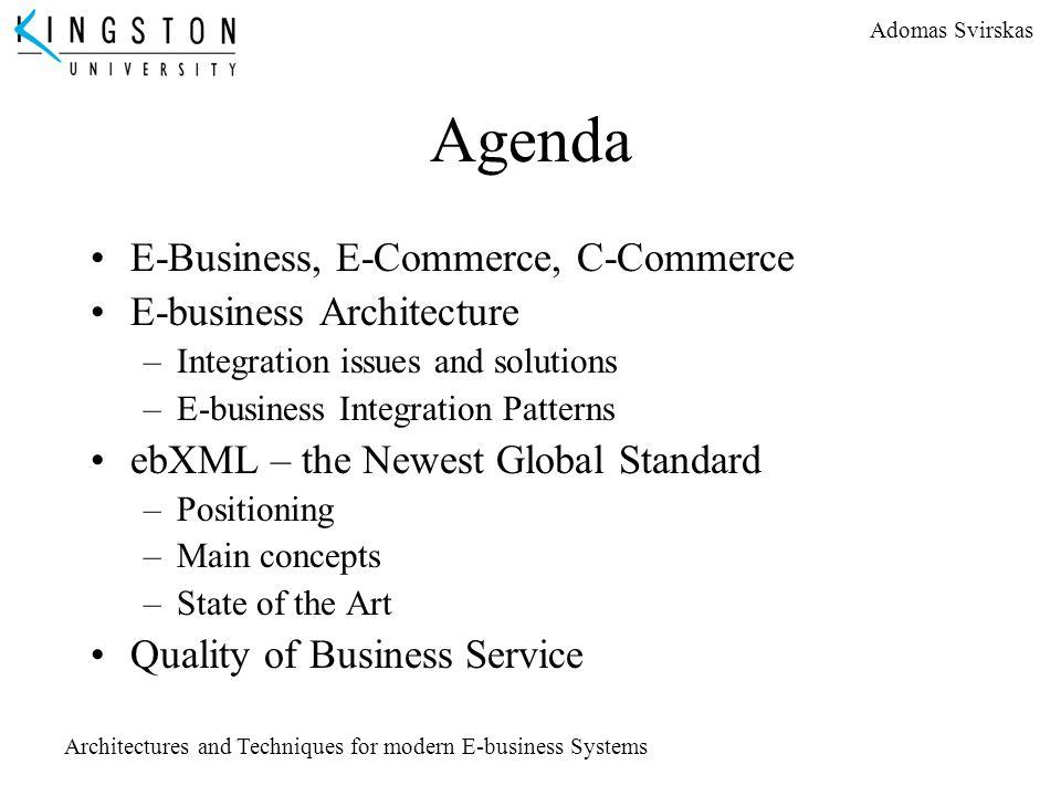 Adomas Svirskas Architectures and Techniques for modern E-business Systems Agenda E-Business, E-Commerce, C-Commerce E-business Architecture –Integrat