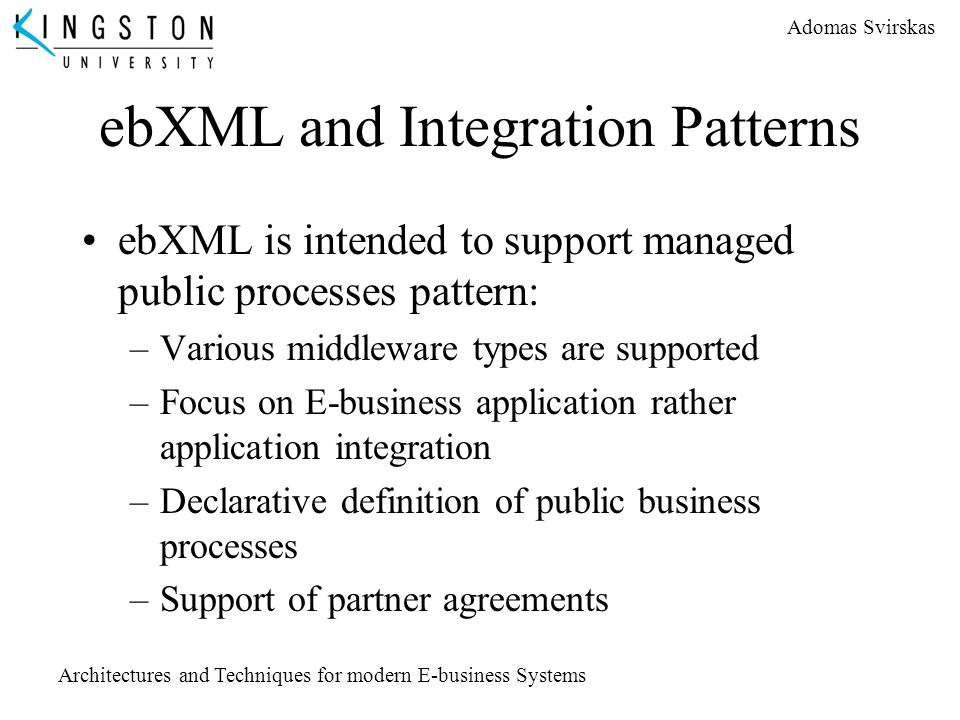 Adomas Svirskas Architectures and Techniques for modern E-business Systems ebXML and Integration Patterns ebXML is intended to support managed public