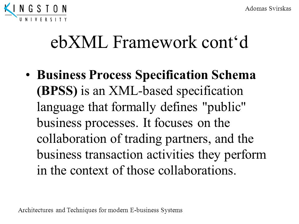 Adomas Svirskas Architectures and Techniques for modern E-business Systems ebXML Framework cont'd Business Process Specification Schema (BPSS) is an X