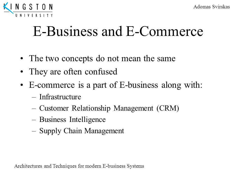 Adomas Svirskas Architectures and Techniques for modern E-business Systems E-Business and E-Commerce The two concepts do not mean the same They are of