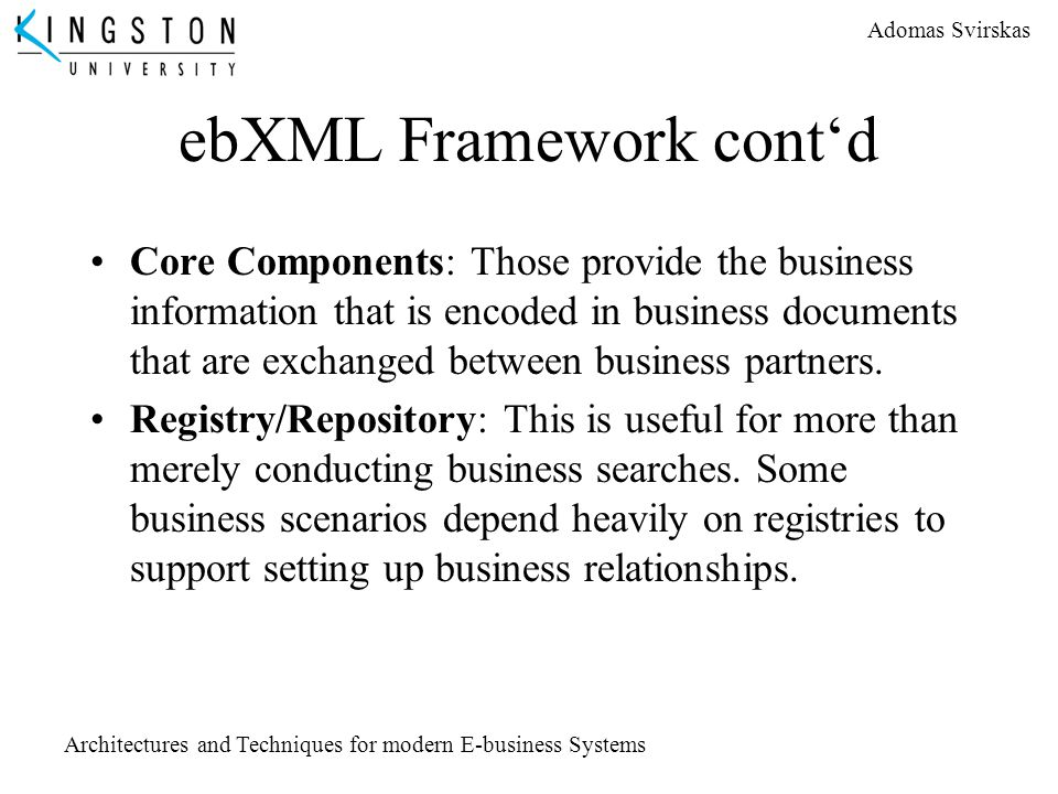 Adomas Svirskas Architectures and Techniques for modern E-business Systems ebXML Framework cont'd Core Components: Those provide the business informat