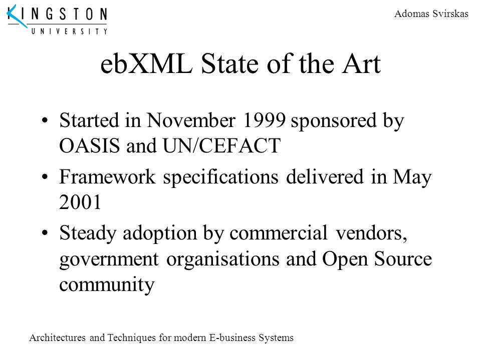 Adomas Svirskas Architectures and Techniques for modern E-business Systems ebXML State of the Art Started in November 1999 sponsored by OASIS and UN/C