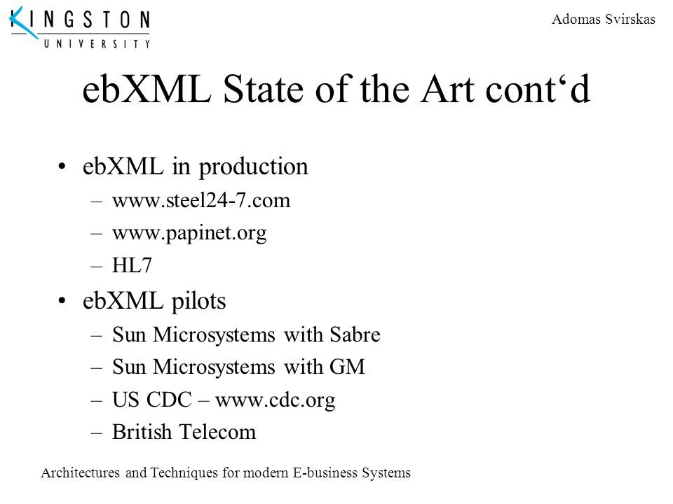 Adomas Svirskas Architectures and Techniques for modern E-business Systems ebXML State of the Art cont'd ebXML in production –www.steel24-7.com –www.p