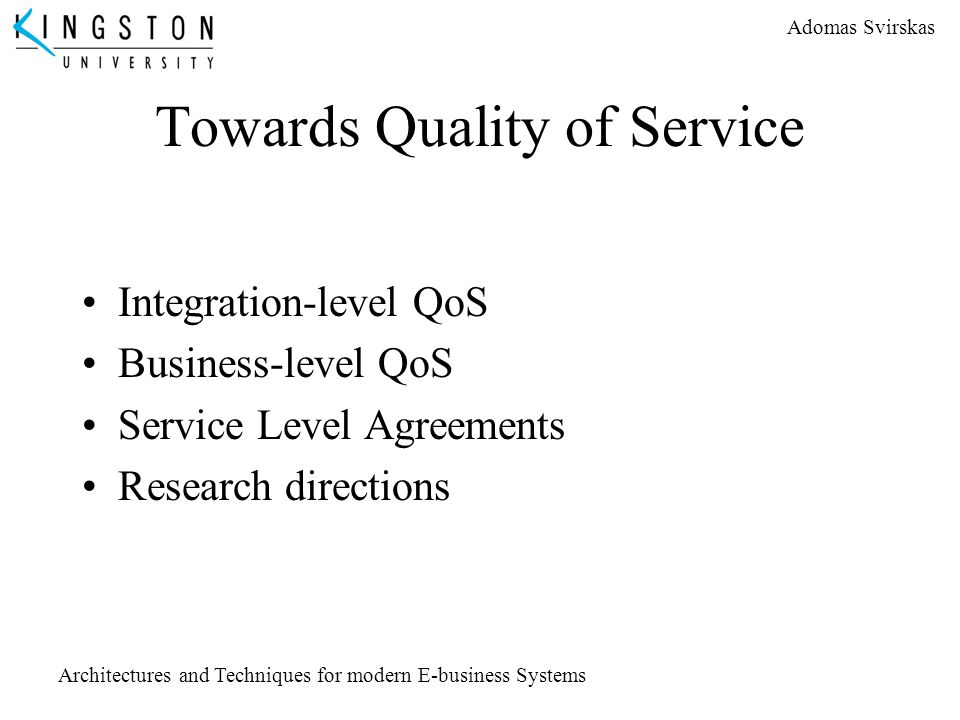 Adomas Svirskas Architectures and Techniques for modern E-business Systems Towards Quality of Service Integration-level QoS Business-level QoS Service
