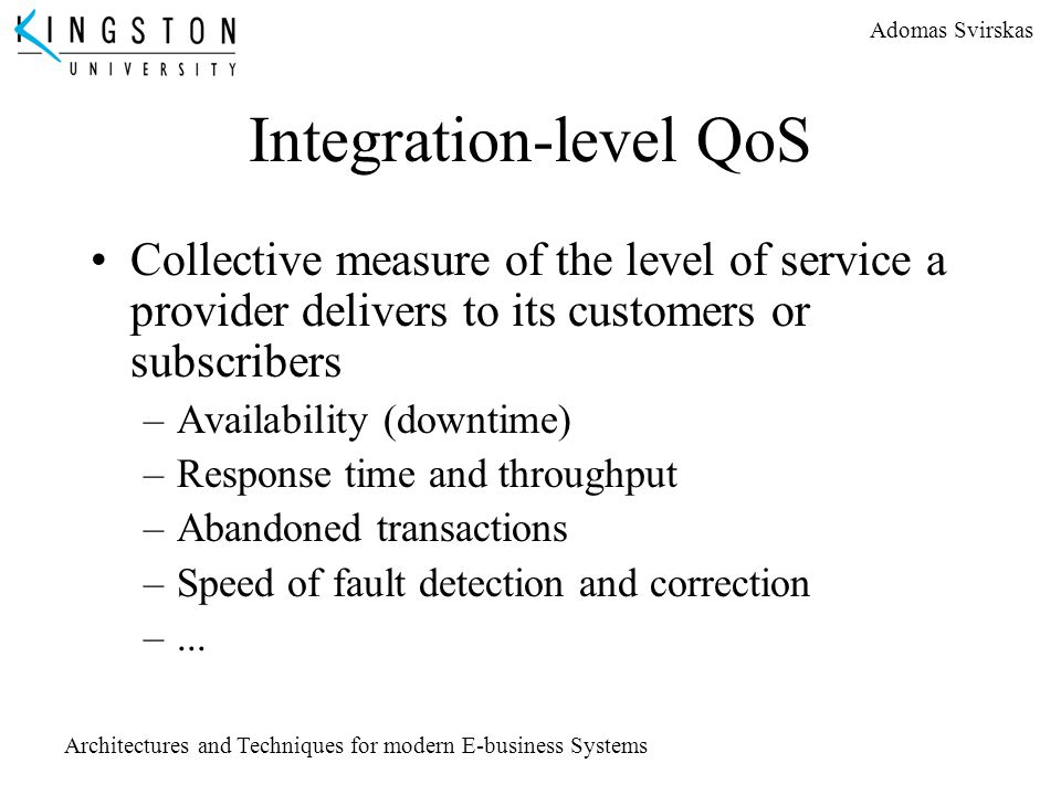 Adomas Svirskas Architectures and Techniques for modern E-business Systems Integration-level QoS Collective measure of the level of service a provider