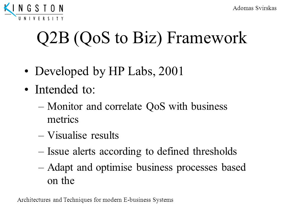 Adomas Svirskas Architectures and Techniques for modern E-business Systems Q2B (QoS to Biz) Framework Developed by HP Labs, 2001 Intended to: –Monitor