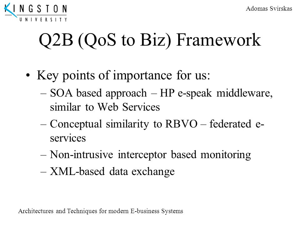 Adomas Svirskas Architectures and Techniques for modern E-business Systems Q2B (QoS to Biz) Framework Key points of importance for us: –SOA based appr