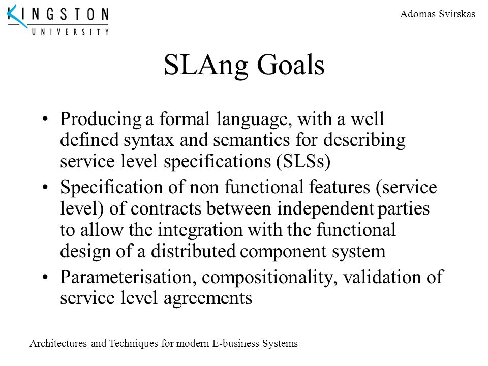 Adomas Svirskas Architectures and Techniques for modern E-business Systems SLAng Goals Producing a formal language, with a well defined syntax and sem