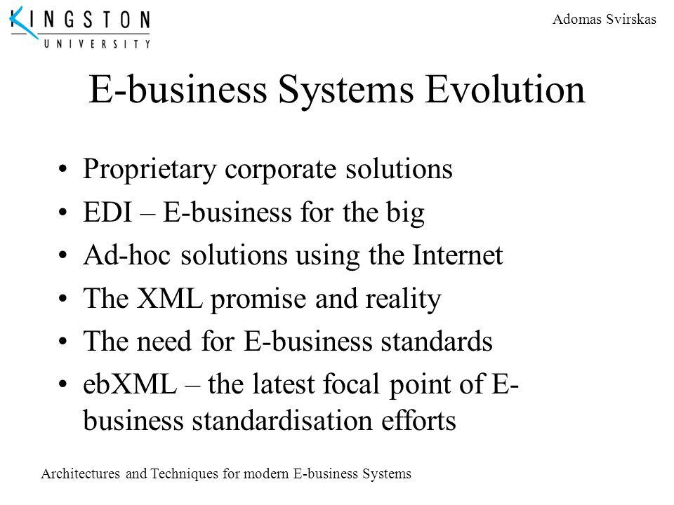 Adomas Svirskas Architectures and Techniques for modern E-business Systems E-business Systems Evolution Proprietary corporate solutions EDI – E-busine