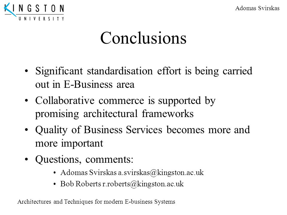 Adomas Svirskas Architectures and Techniques for modern E-business Systems Conclusions Significant standardisation effort is being carried out in E-Bu